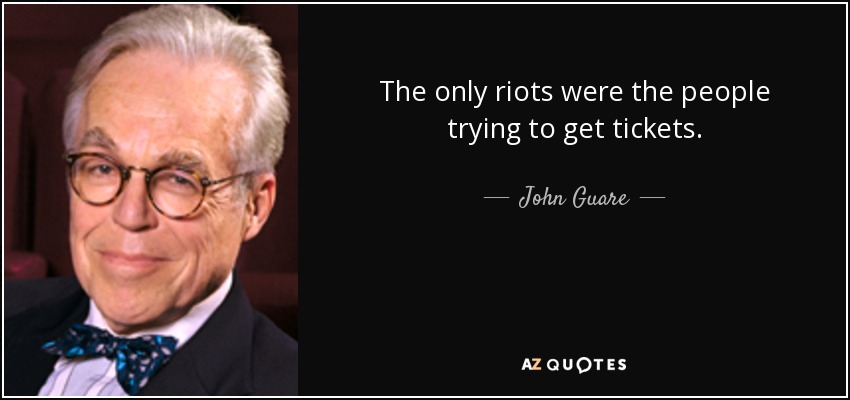 The only riots were the people trying to get tickets. - John Guare