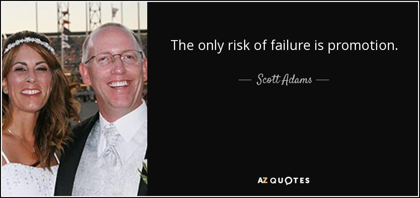 The only risk of failure is promotion. - Scott Adams