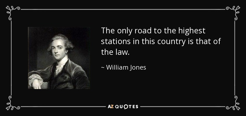 The only road to the highest stations in this country is that of the law. - William Jones