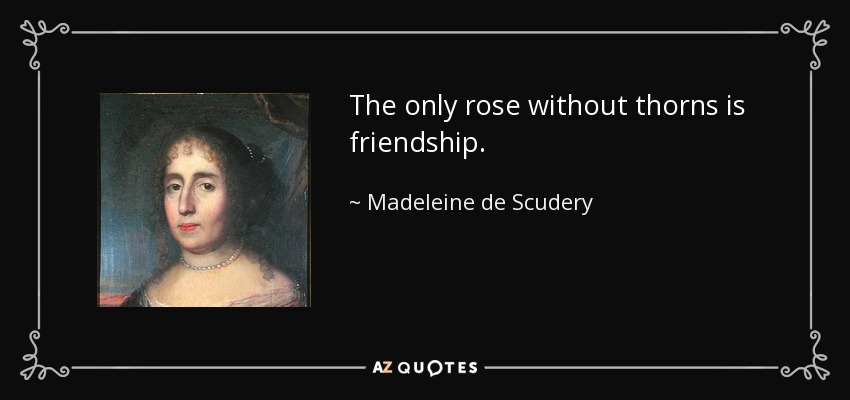 The only rose without thorns is friendship. - Madeleine de Scudery