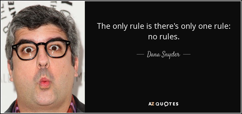 The only rule is there's only one rule: no rules. - Dana Snyder
