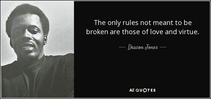 The only rules not meant to be broken are those of love and virtue. - Deacon Jones