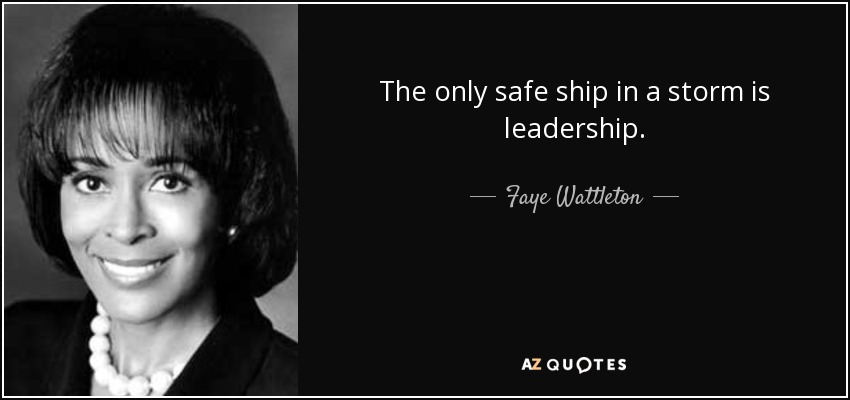 The only safe ship in a storm is leadership. - Faye Wattleton