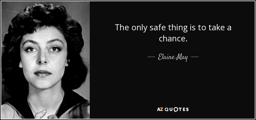 The only safe thing is to take a chance. - Elaine May