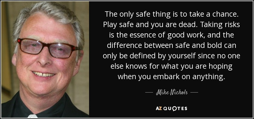 The only safe thing is to take a chance. Play safe and you are dead. Taking risks is the essence of good work, and the difference between safe and bold can only be defined by yourself since no one else knows for what you are hoping when you embark on anything. - Mike Nichols