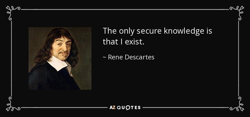 The only secure knowledge is that I exist. - Rene Descartes