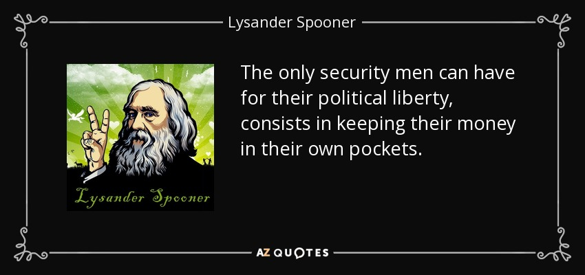 The only security men can have for their political liberty, consists in keeping their money in their own pockets. - Lysander Spooner