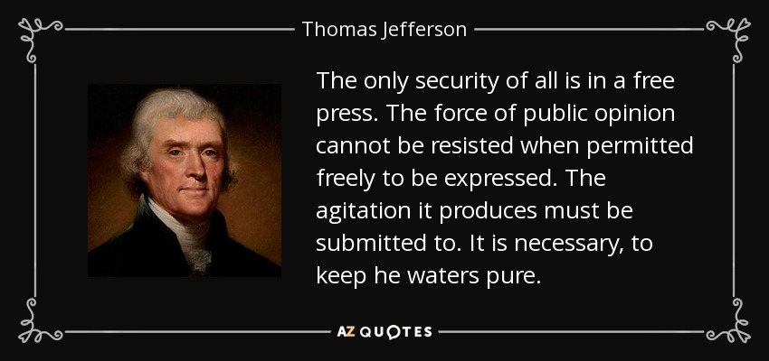 The only security of all is in a free press. The force of public opinion cannot be resisted when permitted freely to be expressed. The agitation it produces must be submitted to. It is necessary, to keep he waters pure. - Thomas Jefferson