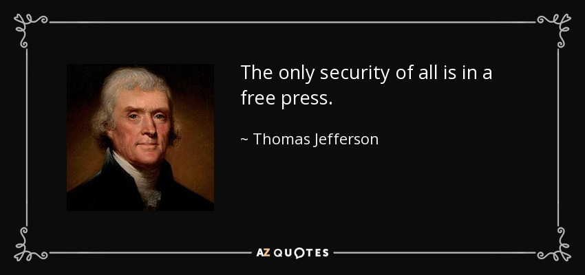 The only security of all is in a free press. - Thomas Jefferson