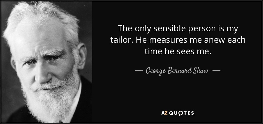 The only sensible person is my tailor. He measures me anew each time he sees me. - George Bernard Shaw
