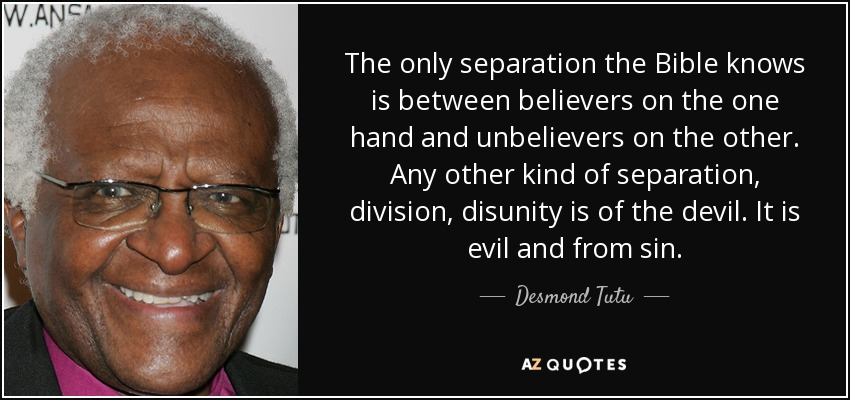 The only separation the Bible knows is between believers on the one hand and unbelievers on the other. Any other kind of separation, division, disunity is of the devil. It is evil and from sin. - Desmond Tutu