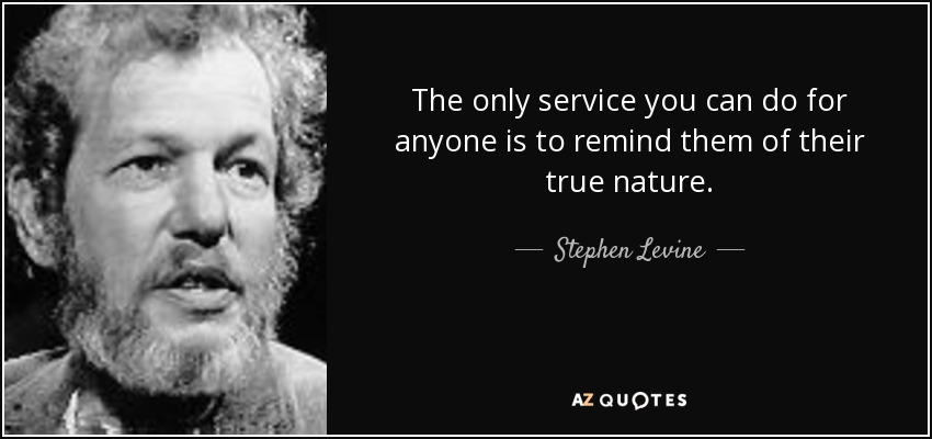 The only service you can do for anyone is to remind them of their true nature. - Stephen Levine