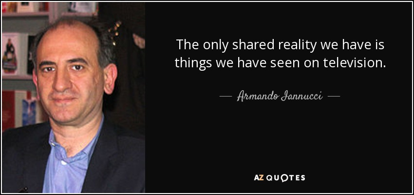 The only shared reality we have is things we have seen on television. - Armando Iannucci