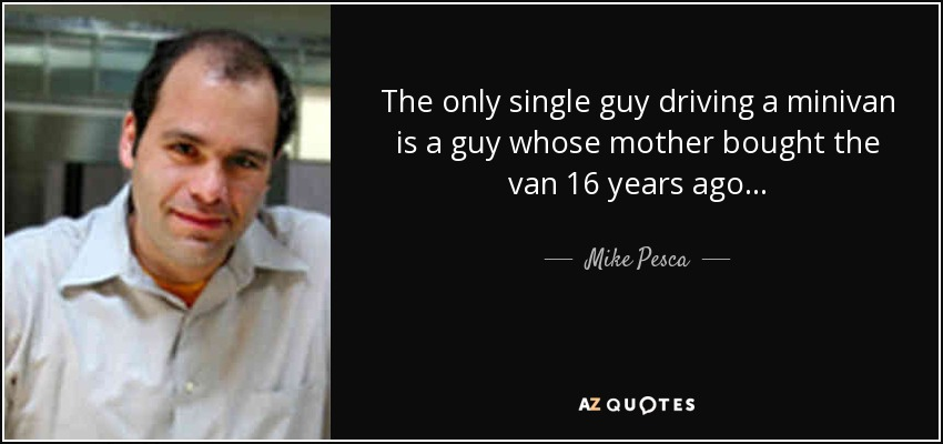 The only single guy driving a minivan is a guy whose mother bought the van 16 years ago... - Mike Pesca
