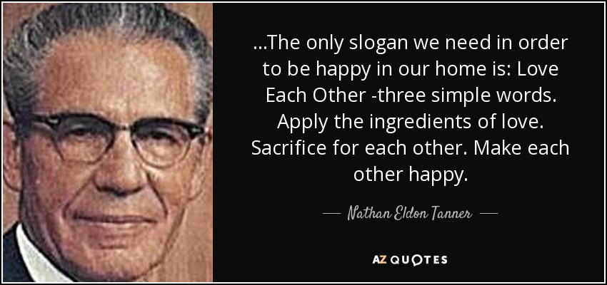...The only slogan we need in order to be happy in our home is: Love Each Other -three simple words. Apply the ingredients of love. Sacrifice for each other. Make each other happy. - Nathan Eldon Tanner