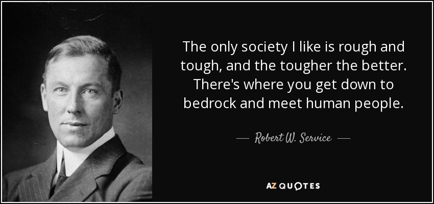 The only society I like is rough and tough, and the tougher the better. There's where you get down to bedrock and meet human people. - Robert W. Service