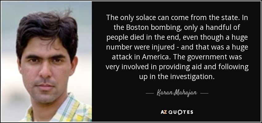 The only solace can come from the state. In the Boston bombing, only a handful of people died in the end, even though a huge number were injured - and that was a huge attack in America. The government was very involved in providing aid and following up in the investigation. - Karan Mahajan