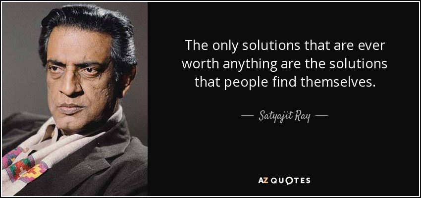 The only solutions that are ever worth anything are the solutions that people find themselves. - Satyajit Ray