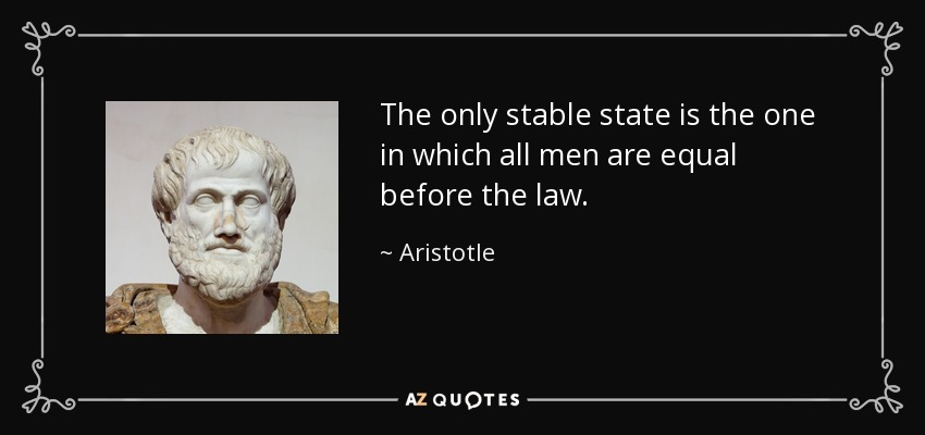 The only stable state is the one in which all men are equal before the law. - Aristotle