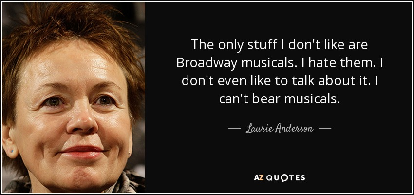 The only stuff I don't like are Broadway musicals. I hate them. I don't even like to talk about it. I can't bear musicals. - Laurie Anderson