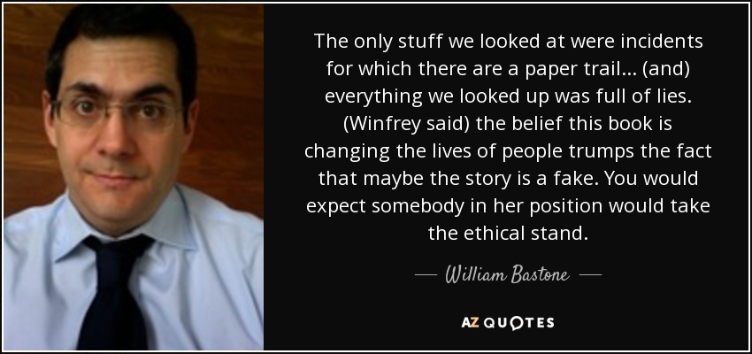 The only stuff we looked at were incidents for which there are a paper trail ... (and) everything we looked up was full of lies. (Winfrey said) the belief this book is changing the lives of people trumps the fact that maybe the story is a fake. You would expect somebody in her position would take the ethical stand. - William Bastone