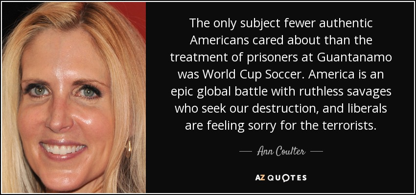 The only subject fewer authentic Americans cared about than the treatment of prisoners at Guantanamo was World Cup Soccer. America is an epic global battle with ruthless savages who seek our destruction, and liberals are feeling sorry for the terrorists. - Ann Coulter