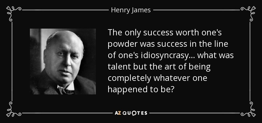 The only success worth one's powder was success in the line of one's idiosyncrasy... what was talent but the art of being completely whatever one happened to be? - Henry James