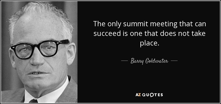 The only summit meeting that can succeed is one that does not take place. - Barry Goldwater