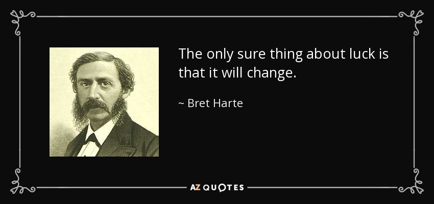 The only sure thing about luck is that it will change. - Bret Harte