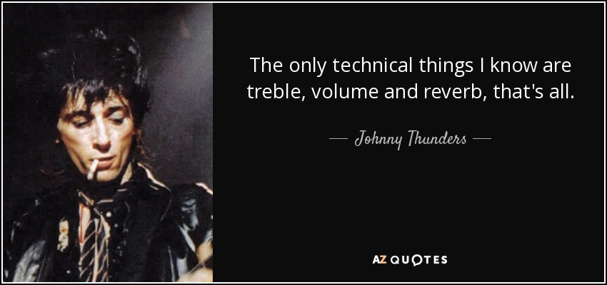 The only technical things I know are treble, volume and reverb, that's all. - Johnny Thunders