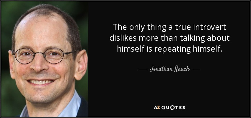 The only thing a true introvert dislikes more than talking about himself is repeating himself. - Jonathan Rauch