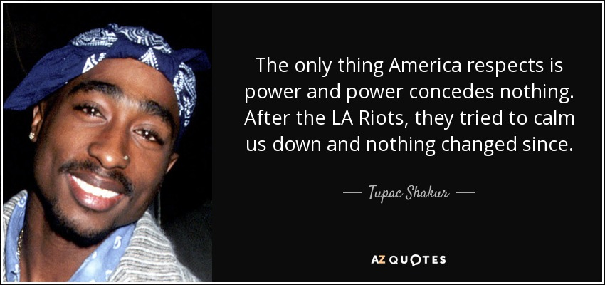 The only thing America respects is power and power concedes nothing. After the LA Riots, they tried to calm us down and nothing changed since. - Tupac Shakur