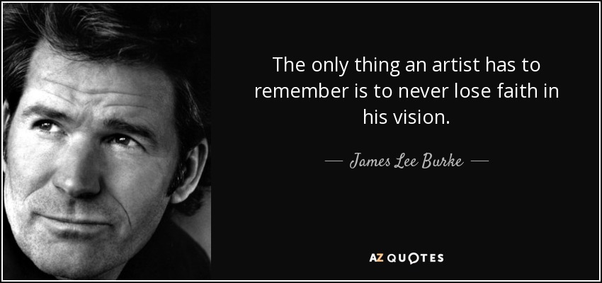 The only thing an artist has to remember is to never lose faith in his vision. - James Lee Burke