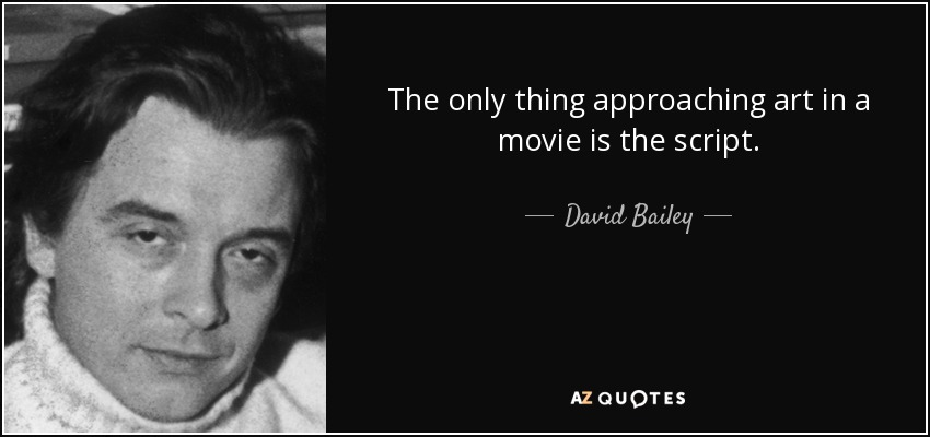 The only thing approaching art in a movie is the script. - David Bailey