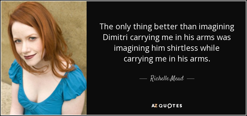 The only thing better than imagining Dimitri carrying me in his arms was imagining him shirtless while carrying me in his arms. - Richelle Mead