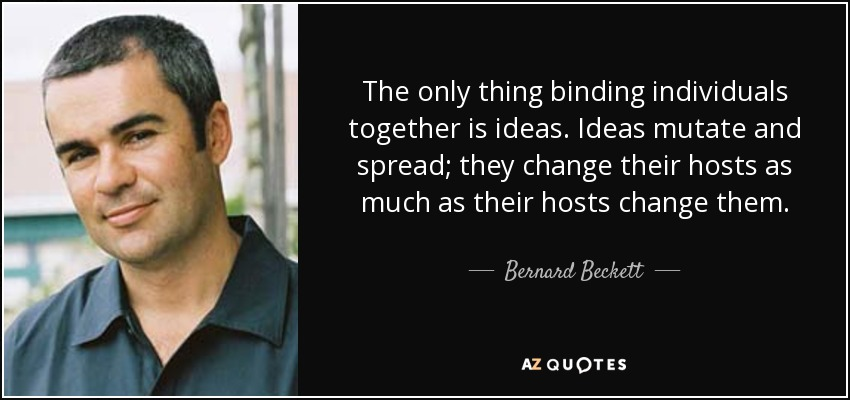 The only thing binding individuals together is ideas. Ideas mutate and spread; they change their hosts as much as their hosts change them. - Bernard Beckett