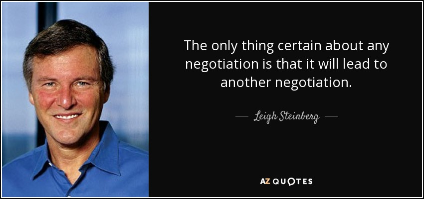 The only thing certain about any negotiation is that it will lead to another negotiation . - Leigh Steinberg
