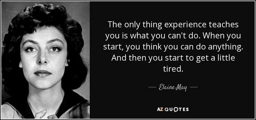 The only thing experience teaches you is what you can't do. When you start, you think you can do anything. And then you start to get a little tired. - Elaine May