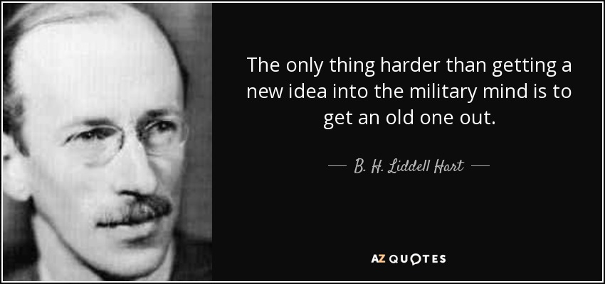 The only thing harder than getting a new idea into the military mind is to get an old one out. - B. H. Liddell Hart