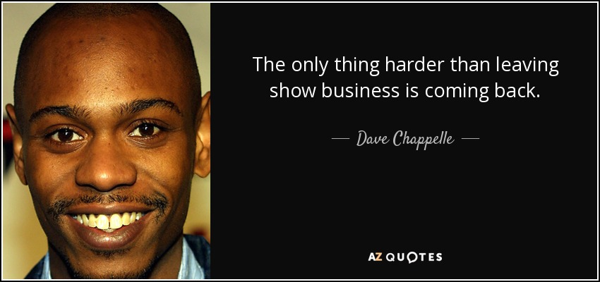 The only thing harder than leaving show business is coming back. - Dave Chappelle