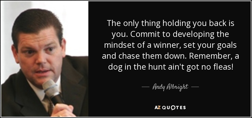 The only thing holding you back is you. Commit to developing the mindset of a winner, set your goals and chase them down. Remember, a dog in the hunt ain't got no fleas! - Andy Albright