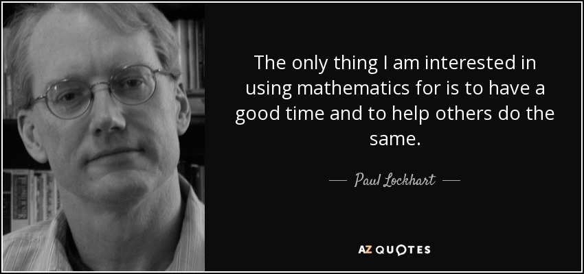 The only thing I am interested in using mathematics for is to have a good time and to help others do the same. - Paul Lockhart