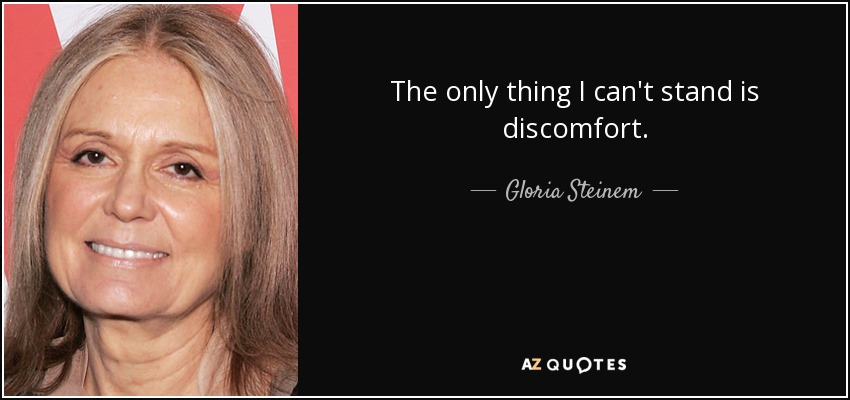 The only thing I can't stand is discomfort. - Gloria Steinem