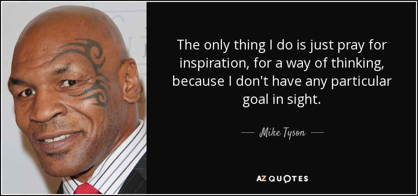 The only thing I do is just pray for inspiration, for a way of thinking, because I don't have any particular goal in sight. - Mike Tyson