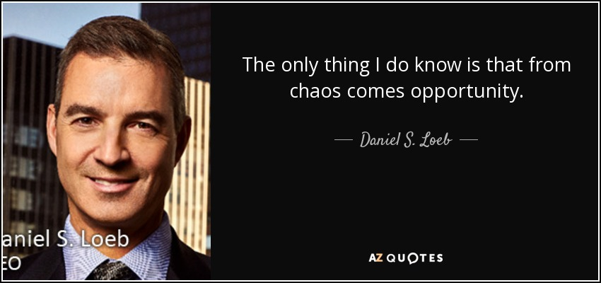 The only thing I do know is that from chaos comes opportunity. - Daniel S. Loeb
