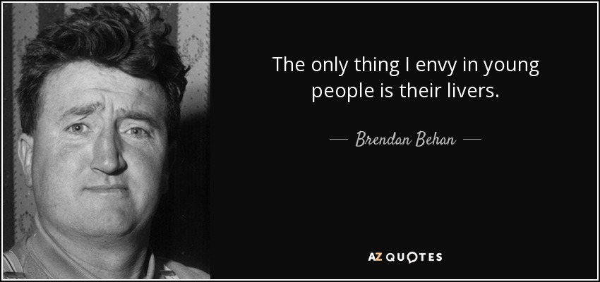 The only thing I envy in young people is their livers. - Brendan Behan