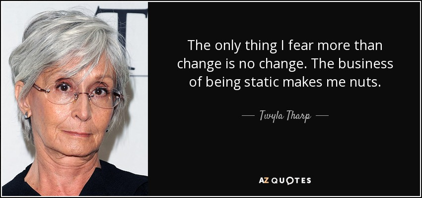The only thing I fear more than change is no change. The business of being static makes me nuts. - Twyla Tharp
