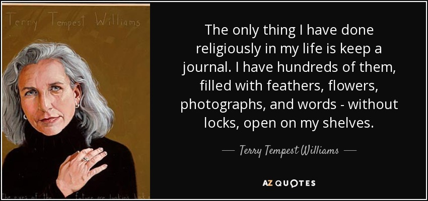 The only thing I have done religiously in my life is keep a journal. I have hundreds of them, filled with feathers, flowers, photographs, and words - without locks, open on my shelves. - Terry Tempest Williams