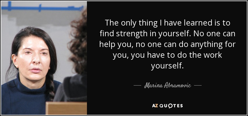 The only thing I have learned is to find strength in yourself. No one can help you, no one can do anything for you, you have to do the work yourself. - Marina Abramovic