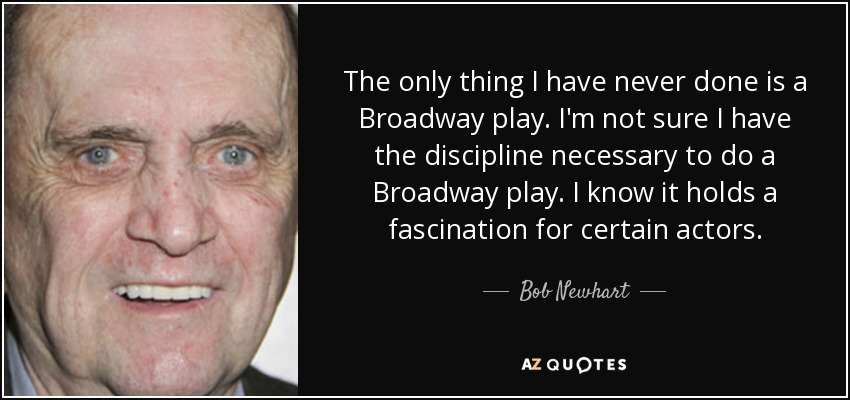 The only thing I have never done is a Broadway play. I'm not sure I have the discipline necessary to do a Broadway play. I know it holds a fascination for certain actors. - Bob Newhart